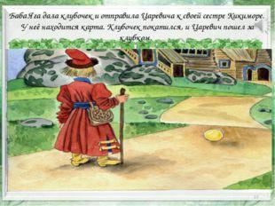 * Баба Яга дала клубочек и отправила Царевича к своей сестре Кикиморе. У неё