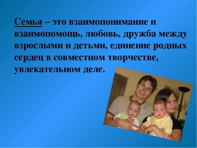 Семья – это взаимопонимание и взаимопомощь, любовь, дружба между взрослыми и...
