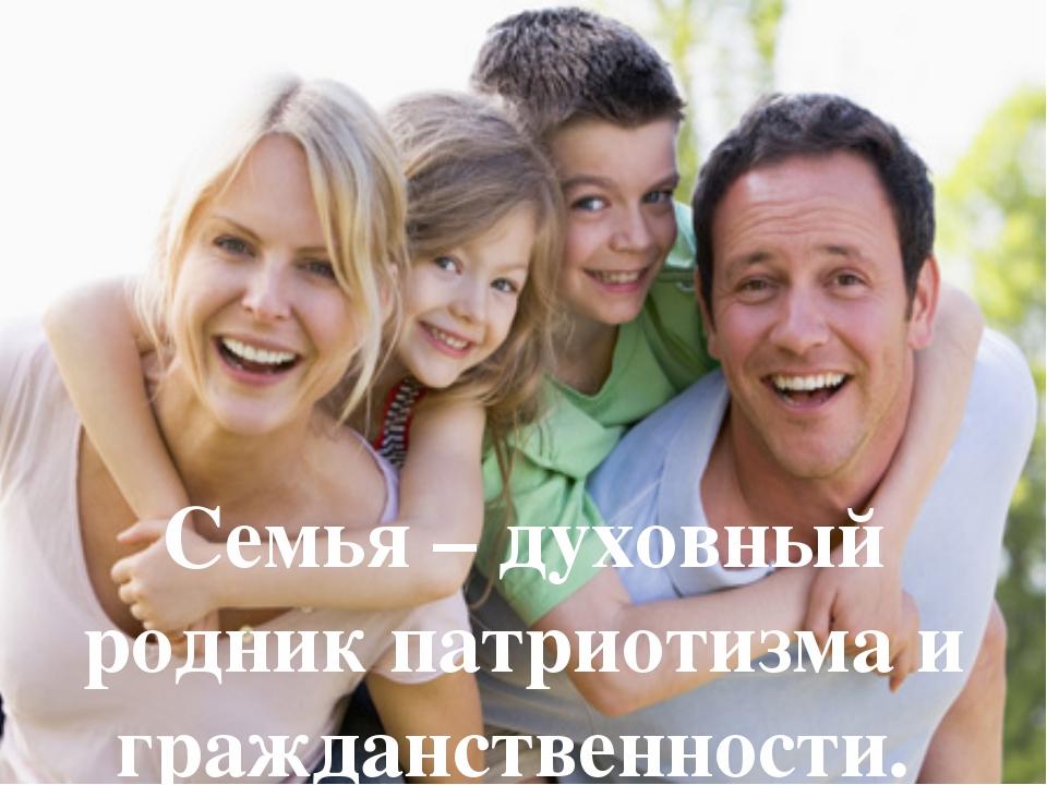 Семья – духовный родник патриотизма и гражданственности.