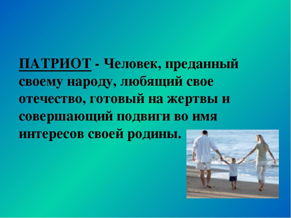 ПАТРИОТ - Человек, преданный своему народу, любящий свое отечество, готовый н...