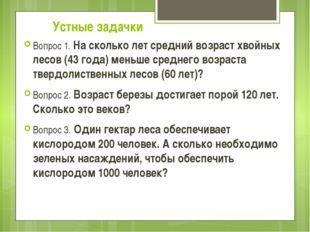 Устные задачки Вопрос 1.На сколько лет средний возраст хвойных лесов (43 год