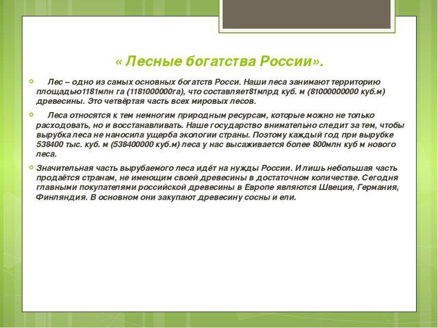 « Лесные богатства России». Лес – одно из самых основных богатств Росси. Наш...