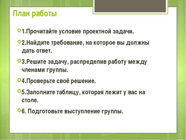 План работы 1.Прочитайте условие проектной задачи. 2.Найдите требование, на к...