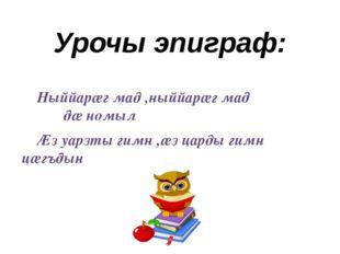 Урочы эпиграф: Ныййарӕг мад ,ныййарӕг мад дӕ номыл Ӕз уарзты гимн ,ӕз царды г