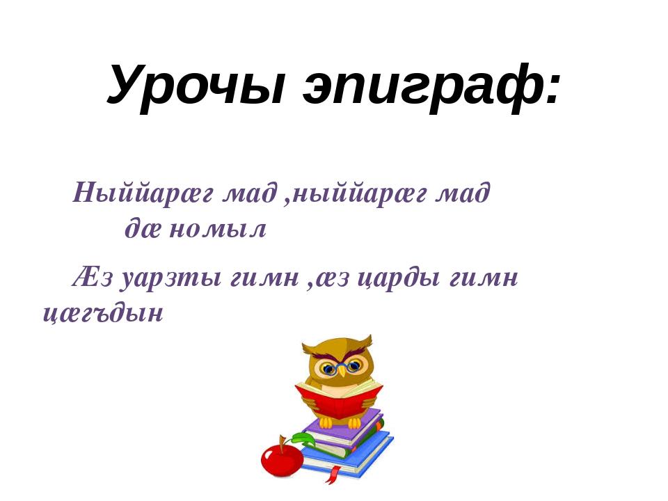 Урочы эпиграф: Ныййарӕг мад ,ныййарӕг мад дӕ номыл Ӕз уарзты гимн ,ӕз царды г...