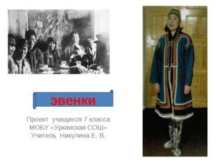 Проект учащихся 7 класса МОБУ «Урканская СОШ» Учитель Никулина Е. В. эвенки