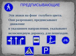 ПРЕДПИСЫВАЮЩИЕ Эти знаки на фоне голубого цвета. Они разрешают, предписывают