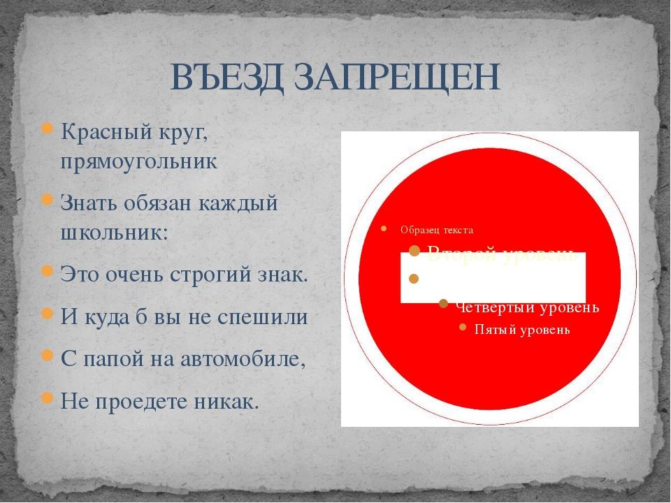 ВЪЕЗД ЗАПРЕЩЕН Красный круг, прямоугольник Знать обязан каждый школьник: Это...