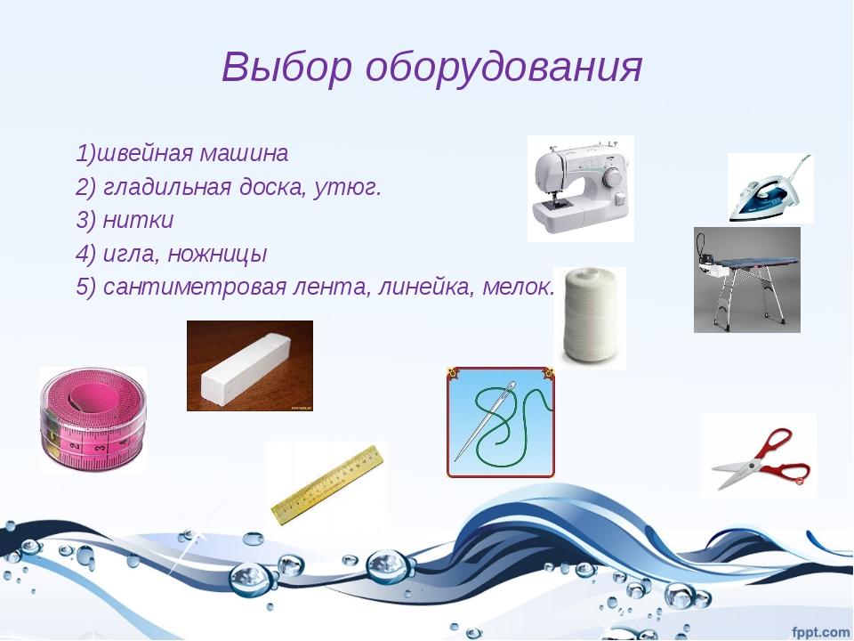 Выбор оборудования 1)швейная машина 2) гладильная доска, утюг. 3) нитки 4) иг...