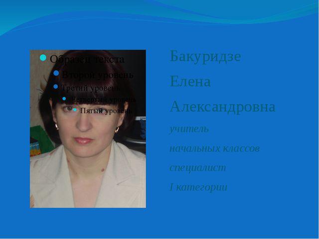 Бакуридзе Елена Александровна учитель начальных классов специалист I категории