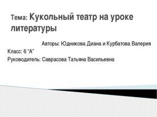 Тема: Кукольный театр на уроке литературы Авторы: Юдникова Диана и Курбатова