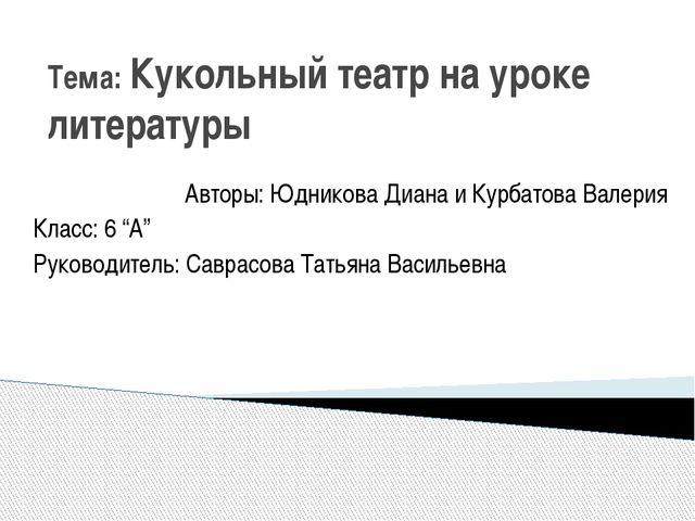 Тема: Кукольный театр на уроке литературы Авторы: Юдникова Диана и Курбатова...