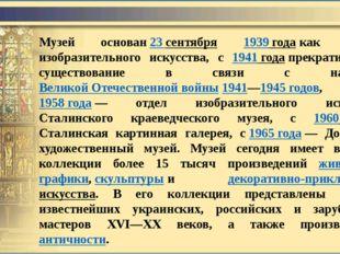 Музей основан23 сентября 1939годакак Музей изобразительного искусства, с 1