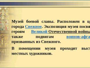 Музей боевой славы. Расположен в центре городаСнежное. Экспозиция музея посв