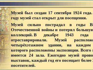 Музей был создан 17 сентября 1924 года.В 1926 году музей стал открыт для пос