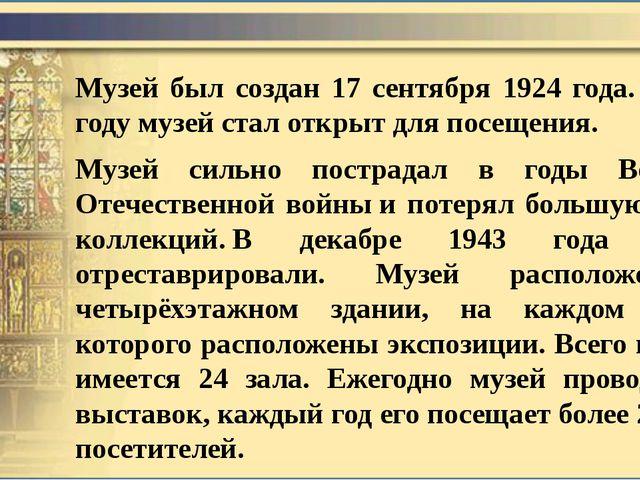 Музей был создан 17 сентября 1924 года.В 1926 году музей стал открыт для пос...