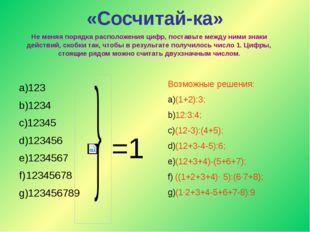 «Сосчитай-ка» Не меняя порядка расположения цифр, поставьте между ними знаки