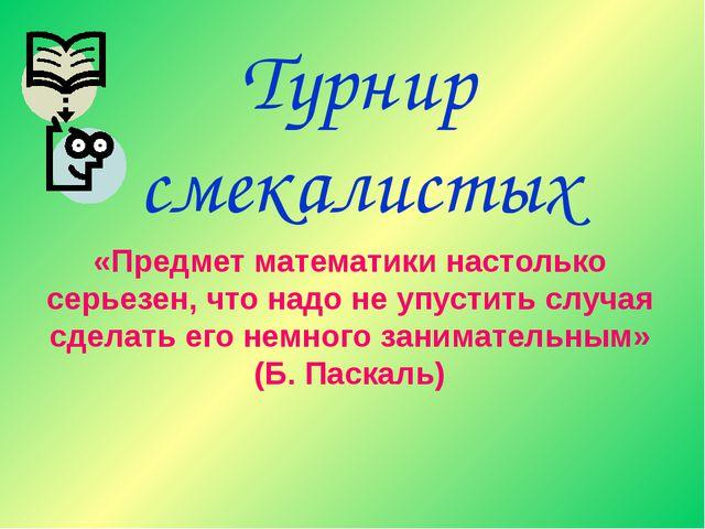 Турнир смекалистых «Предмет математики настолько серьезен, что надо не упусти...