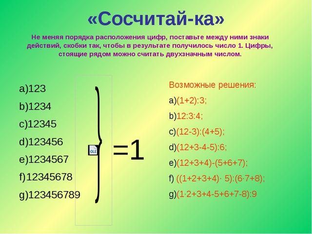 «Сосчитай-ка» Не меняя порядка расположения цифр, поставьте между ними знаки...