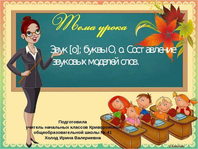 Звук [о]; буквы О, о. Составление звуковых моделей слов. Подготовила учитель...