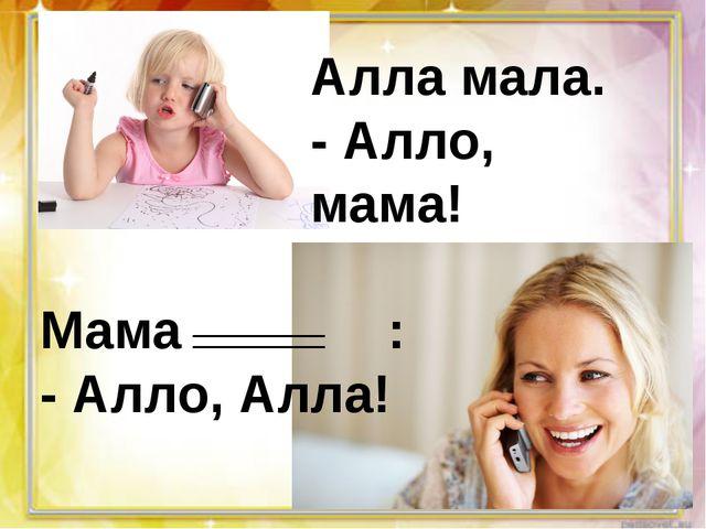 Алла мала. - Алло, мама! Мама : - Алло, Алла!