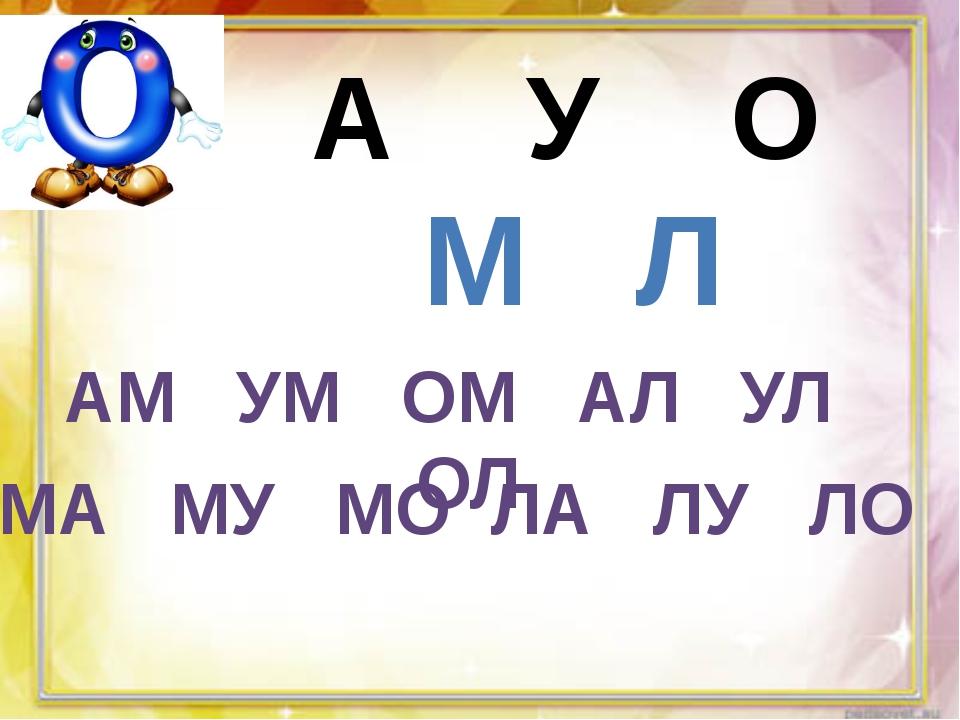А У О М Л АМ УМ ОМ АЛ УЛ ОЛ МА МУ МО ЛА ЛУ ЛО