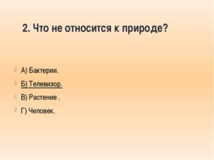 2. Что не относится к природе? А) Бактерии. Б) Телевизор. В) Растение . Г) Че