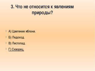3. Что не относится к явлениям природы? А) Цветение яблони. Б) Ледоход. В) Ли