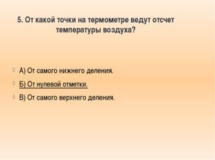 5. От какой точки на термометре ведут отсчет температуры воздуха? А) От самог