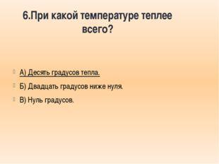 6.При какой температуре теплее всего? А) Десять градусов тепла. Б) Двадцать г