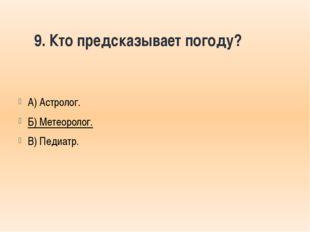 9. Кто предсказывает погоду? А) Астролог. Б) Метеоролог. В) Педиатр.