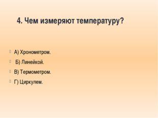 4. Чем измеряют температуру? А) Хронометром. Б) Линейкой. В) Термометром. Г)
