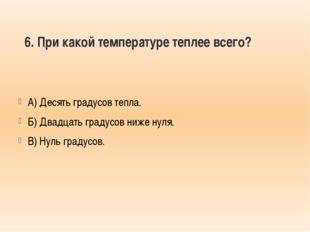 6. При какой температуре теплее всего? А) Десять градусов тепла. Б) Двадцать