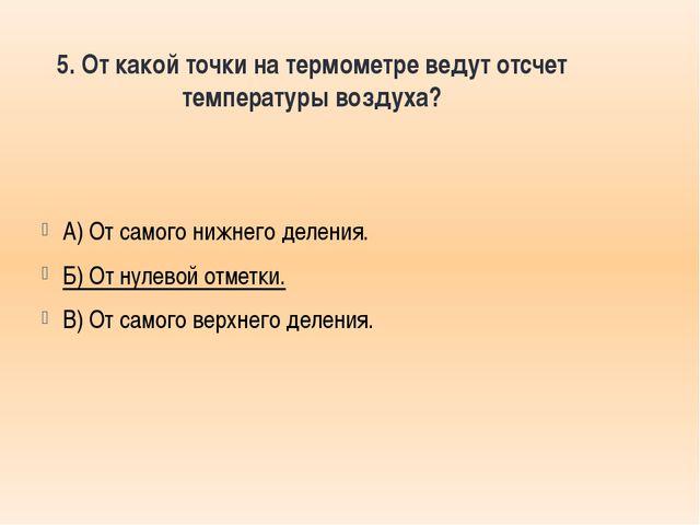 5. От какой точки на термометре ведут отсчет температуры воздуха? А) От самог...