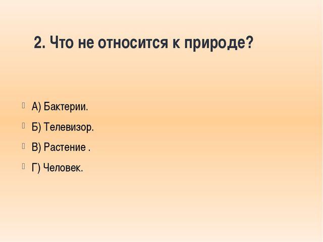 2. Что не относится к природе? А) Бактерии. Б) Телевизор. В) Растение . Г) Че...