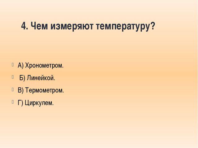 4. Чем измеряют температуру? А) Хронометром. Б) Линейкой. В) Термометром. Г)...