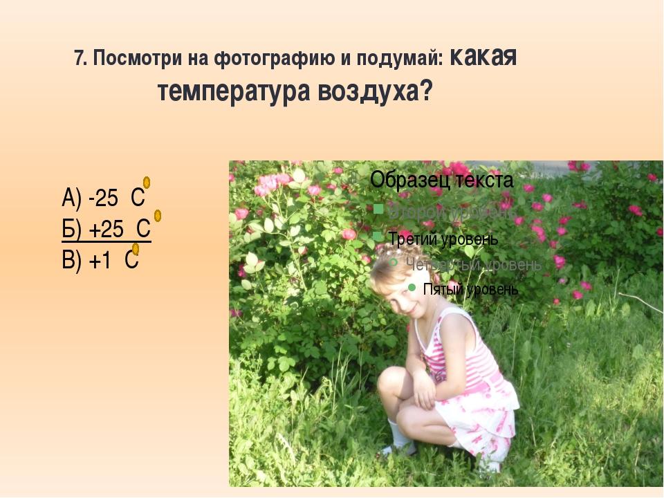 7. Посмотри на фотографию и подумай: какая температура воздуха? А) -25 С Б) +...