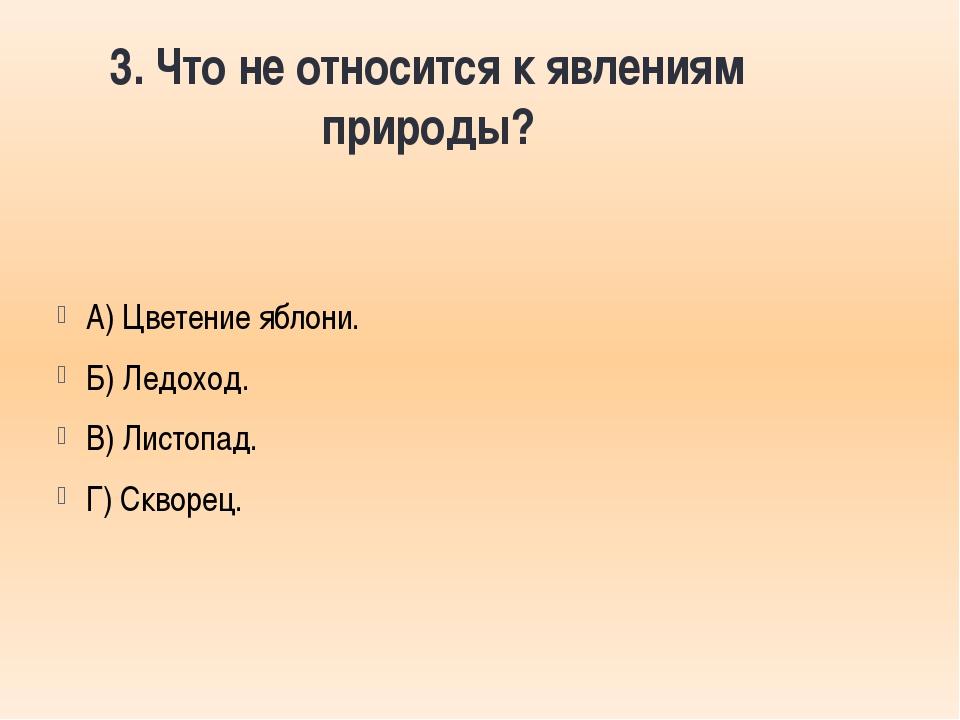 3. Что не относится к явлениям природы? А) Цветение яблони. Б) Ледоход. В) Ли...