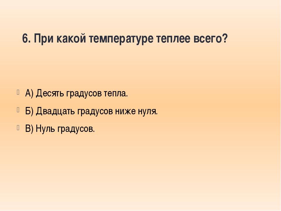 6. При какой температуре теплее всего? А) Десять градусов тепла. Б) Двадцать...