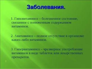 Заболевания. 1. Гиповитаминоз – болезненное состояние, связанное с пониженным
