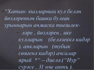 """""""Хатын- кызларның кул белән йөзләреннән башка булган урыннарын ачмаска тиешле"""