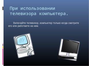 При использовании телевизора компьютера. Включайте телевизор, компьютер тол