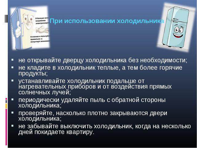 не открывайте дверцу холодильника без необходимости; не кладите в холодильник...