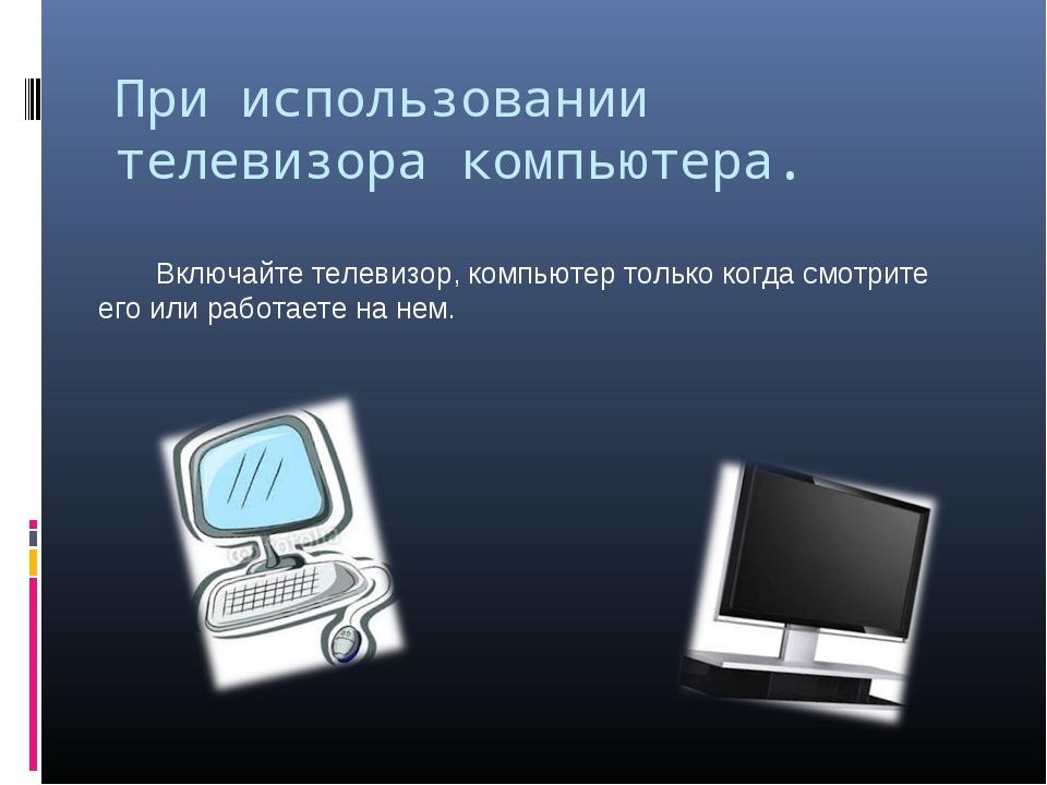 При использовании телевизора компьютера. Включайте телевизор, компьютер тол...