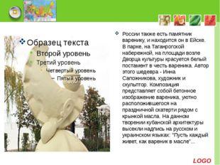 России также есть памятник варенику, и находится он в Ейске. В парке, на Тага