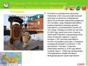 В городах России стоятпамятники овощам, фруктам и кулинарным блюдам. В Кузба
