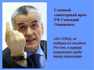 Главный санитарный врач РФ Геннадий Онищенко: «Не СПИД, не туберкулез погубят