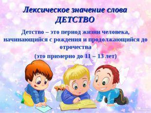 Лексическое значение слова ДЕТСТВО Детство – это период жизни человека, начин