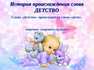 Слово «Детство» происходит от слова «дети». А слово «дети» - от старославянск