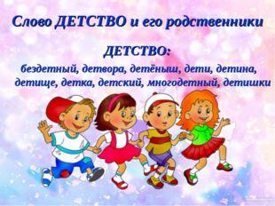 Слово ДЕТСТВО и его родственники ДЕТСТВО: бездетный, детвора, детёныш, дети,